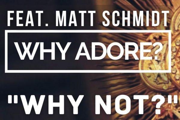 Why Adore? Matthew Schmidt