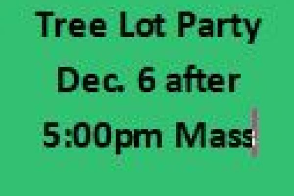 Tree Lot Party December 6th after the 5:00 pm Mass
